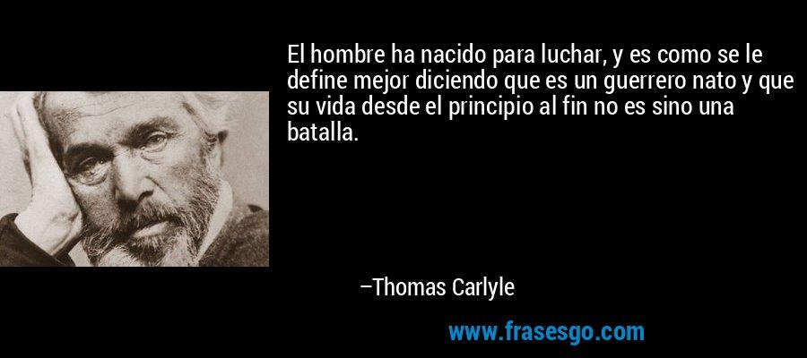 El hombre ha nacido para luchar, y es como se le define mejor diciendo que es un guerrero nato y que su vida desde el principio al fin no es sino una batalla. – Thomas Carlyle