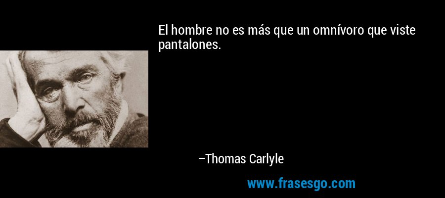 El hombre no es más que un omnívoro que viste pantalones. – Thomas Carlyle