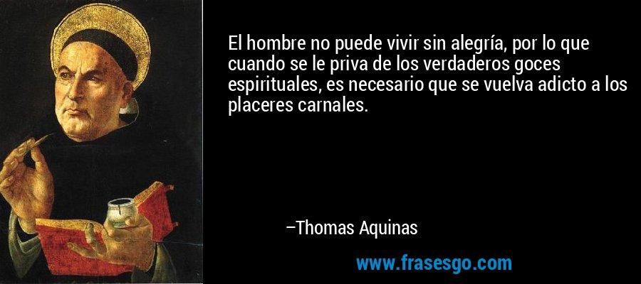 El hombre no puede vivir sin alegría, por lo que cuando se le priva de los verdaderos goces espirituales, es necesario que se vuelva adicto a los placeres carnales. – Thomas Aquinas
