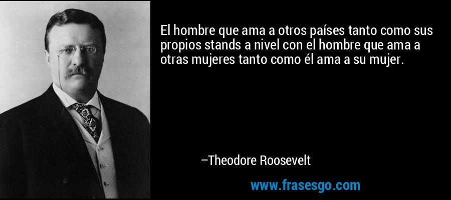 El hombre que ama a otros países tanto como sus propios stands a nivel con el hombre que ama a otras mujeres tanto como él ama a su mujer. – Theodore Roosevelt