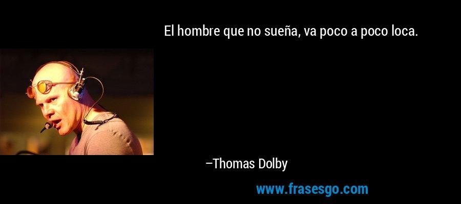 El hombre que no sueña, va poco a poco loca. – Thomas Dolby