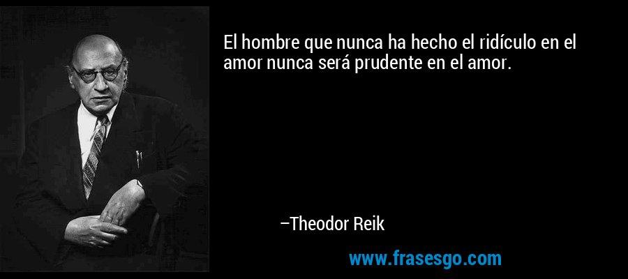 El hombre que nunca ha hecho el ridículo en el amor nunca será prudente en el amor. – Theodor Reik