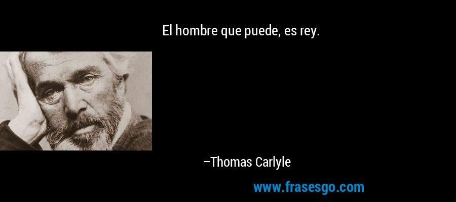 El hombre que puede, es rey. – Thomas Carlyle