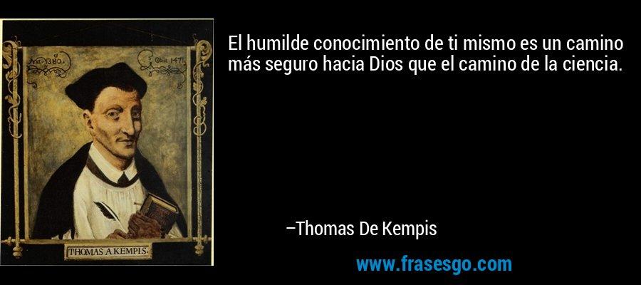 El humilde conocimiento de ti mismo es un camino más seguro hacia Dios que el camino de la ciencia. – Thomas De Kempis