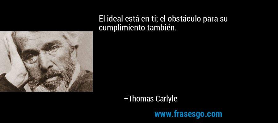 El ideal está en ti; el obstáculo para su cumplimiento también. – Thomas Carlyle