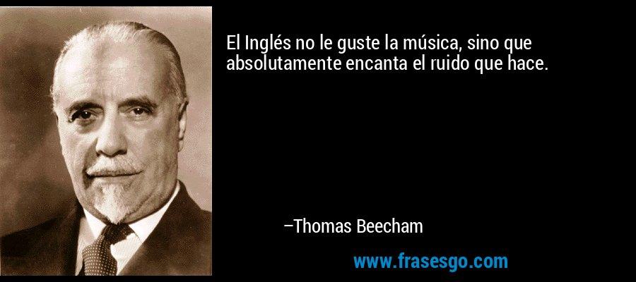 El Inglés no le guste la música, sino que absolutamente encanta el ruido que hace. – Thomas Beecham