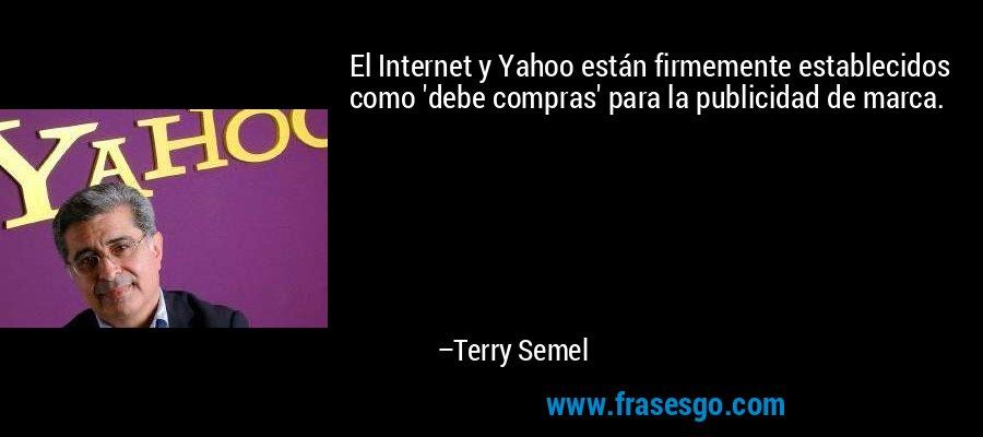 El Internet y Yahoo están firmemente establecidos como 'debe compras' para la publicidad de marca. – Terry Semel