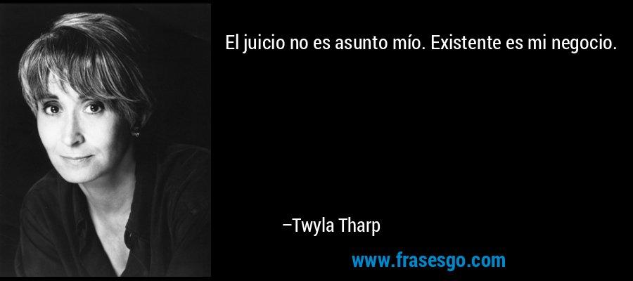 El juicio no es asunto mío. Existente es mi negocio. – Twyla Tharp