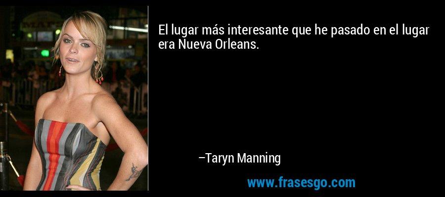 El lugar más interesante que he pasado en el lugar era Nueva Orleans. – Taryn Manning
