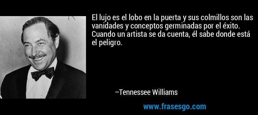 El lujo es el lobo en la puerta y sus colmillos son las vanidades y conceptos germinadas por el éxito. Cuando un artista se da cuenta, él sabe donde está el peligro. – Tennessee Williams