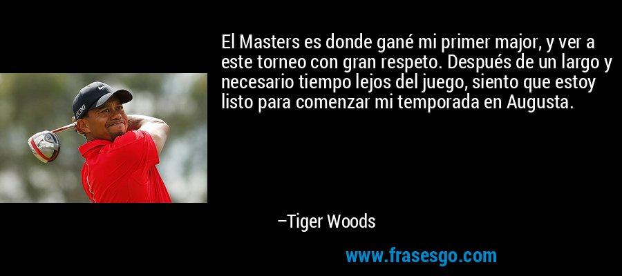 El Masters es donde gané mi primer major, y ver a este torneo con gran respeto. Después de un largo y necesario tiempo lejos del juego, siento que estoy listo para comenzar mi temporada en Augusta. – Tiger Woods