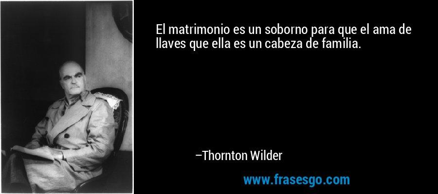 El matrimonio es un soborno para que el ama de llaves que ella es un cabeza de familia. – Thornton Wilder