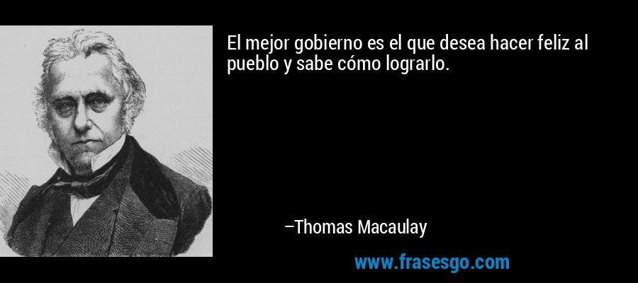 El mejor gobierno es el que desea hacer feliz al pueblo y sabe cómo lograrlo. – Thomas Macaulay