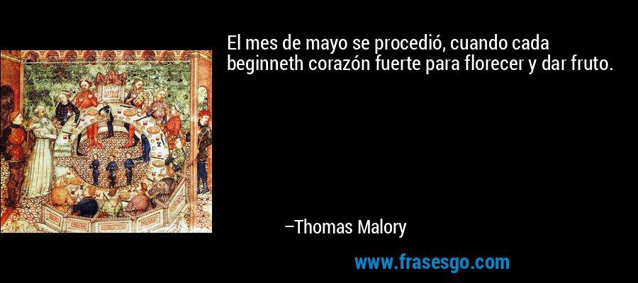 El mes de mayo se procedió, cuando cada beginneth corazón fuerte para florecer y dar fruto. – Thomas Malory