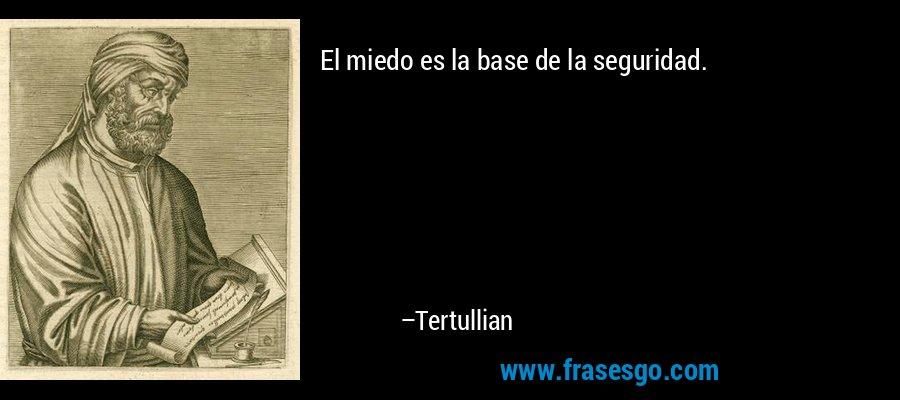 El miedo es la base de la seguridad. – Tertullian