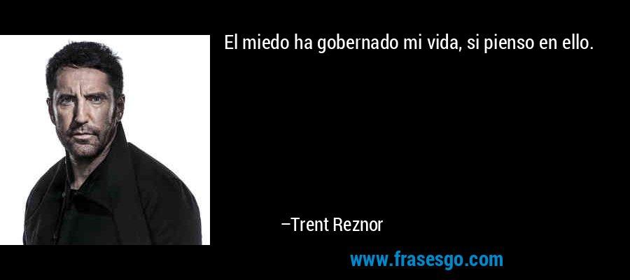 El miedo ha gobernado mi vida, si pienso en ello. – Trent Reznor