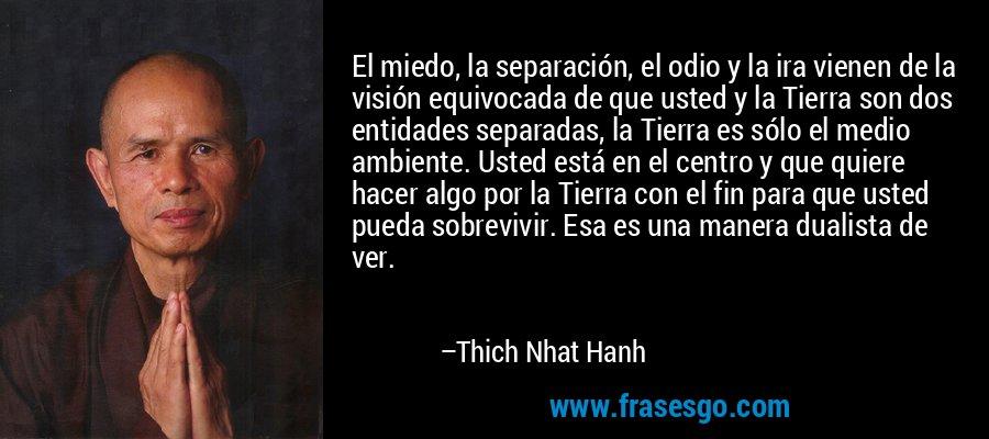 El miedo, la separación, el odio y la ira vienen de la visión equivocada de que usted y la Tierra son dos entidades separadas, la Tierra es sólo el medio ambiente. Usted está en el centro y que quiere hacer algo por la Tierra con el fin para que usted pueda sobrevivir. Esa es una manera dualista de ver. – Thich Nhat Hanh