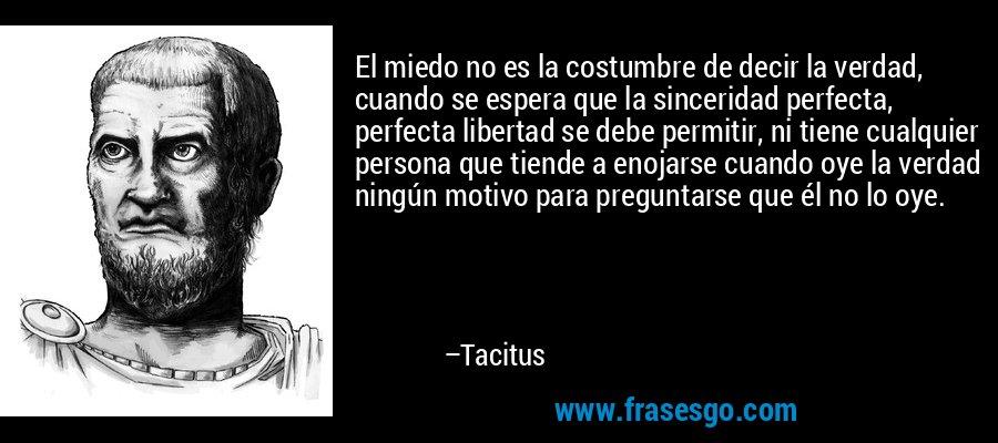 El miedo no es la costumbre de decir la verdad, cuando se espera que la sinceridad perfecta, perfecta libertad se debe permitir, ni tiene cualquier persona que tiende a enojarse cuando oye la verdad ningún motivo para preguntarse que él no lo oye. – Tacitus