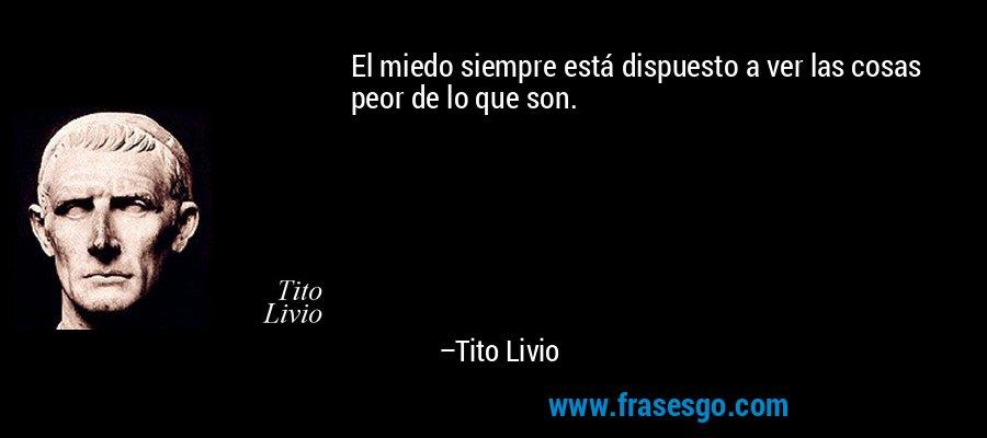 El miedo siempre está dispuesto a ver las cosas peor de lo que son. – Tito Livio