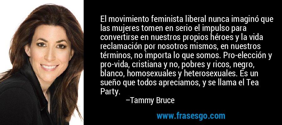 El movimiento feminista liberal nunca imaginó que las mujeres tomen en serio el impulso para convertirse en nuestros propios héroes y la vida reclamación por nosotros mismos, en nuestros términos, no importa lo que somos. Pro-elección y pro-vida, cristiana y no, pobres y ricos, negro, blanco, homosexuales y heterosexuales. Es un sueño que todos apreciamos, y se llama el Tea Party. – Tammy Bruce