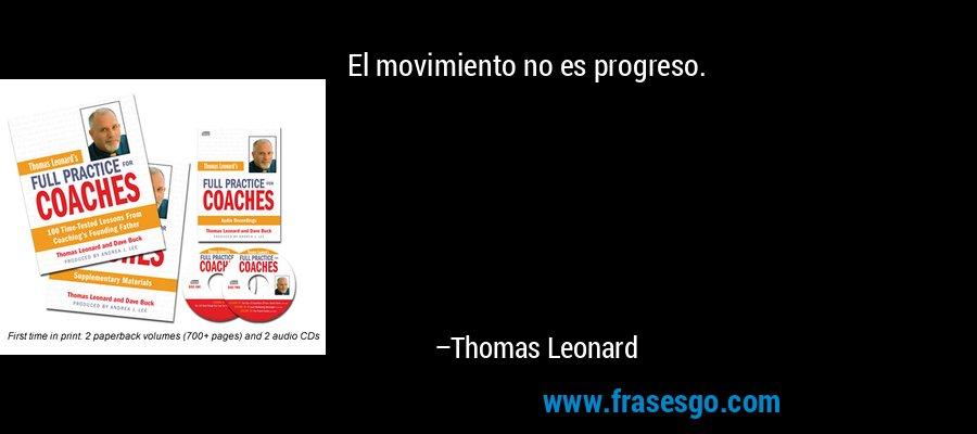 El movimiento no es progreso. – Thomas Leonard
