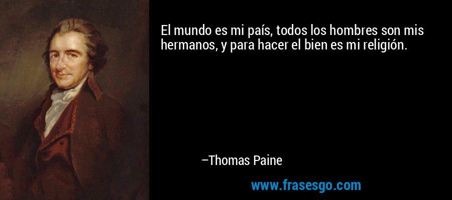 El mundo es mi país, todos los hombres son mis hermanos, y para hacer el bien es mi religión. – Thomas Paine