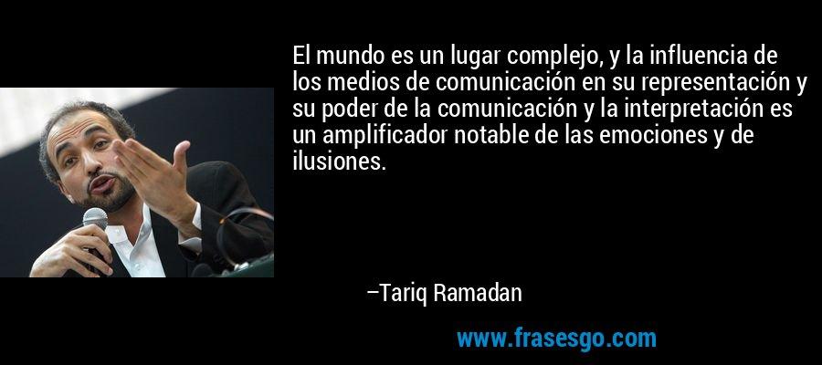El mundo es un lugar complejo, y la influencia de los medios de comunicación en su representación y su poder de la comunicación y la interpretación es un amplificador notable de las emociones y de ilusiones. – Tariq Ramadan