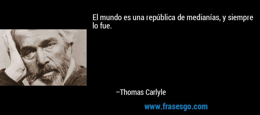 El mundo es una república de medianías, y siempre lo fue. – Thomas Carlyle