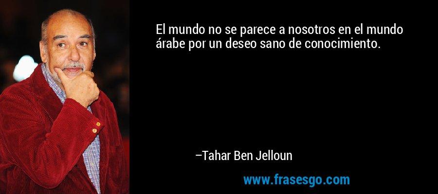 El mundo no se parece a nosotros en el mundo árabe por un deseo sano de conocimiento. – Tahar Ben Jelloun