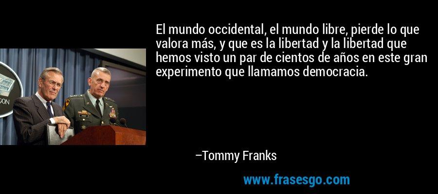 El mundo occidental, el mundo libre, pierde lo que valora más, y que es la libertad y la libertad que hemos visto un par de cientos de años en este gran experimento que llamamos democracia. – Tommy Franks