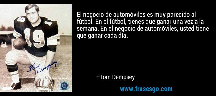 El negocio de automóviles es muy parecido al fútbol. En el fútbol, tienes que ganar una vez a la semana. En el negocio de automóviles, usted tiene que ganar cada día. – Tom Dempsey