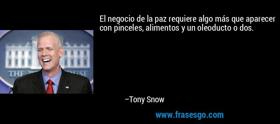 El negocio de la paz requiere algo más que aparecer con pinceles, alimentos y un oleoducto o dos. – Tony Snow