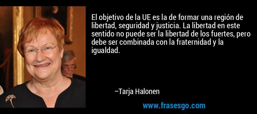 El objetivo de la UE es la de formar una región de libertad, seguridad y justicia. La libertad en este sentido no puede ser la libertad de los fuertes, pero debe ser combinada con la fraternidad y la igualdad. – Tarja Halonen