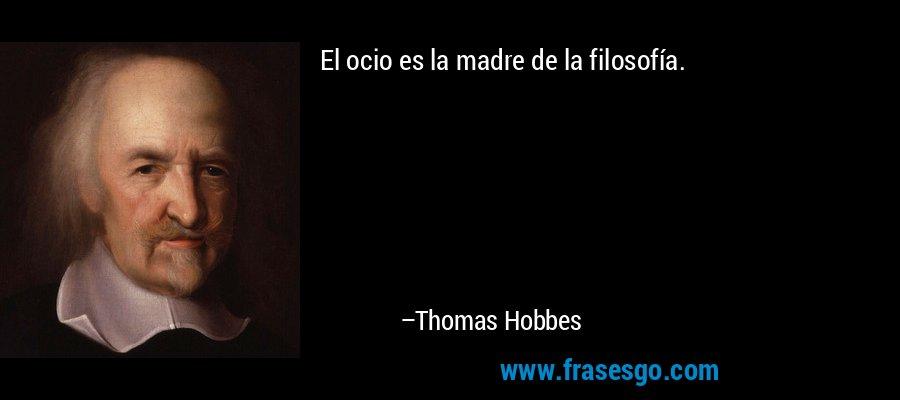 El ocio es la madre de la filosofía. – Thomas Hobbes