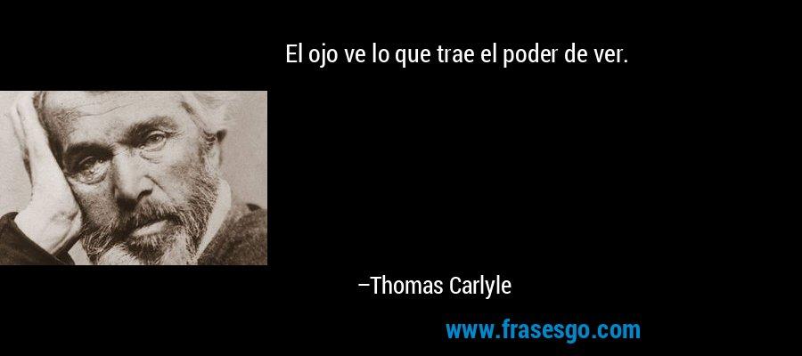 El ojo ve lo que trae el poder de ver. – Thomas Carlyle