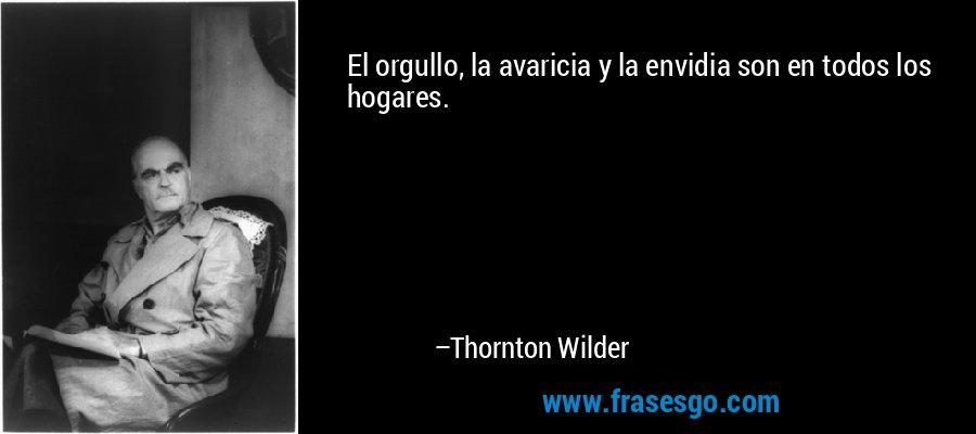 El orgullo, la avaricia y la envidia son en todos los hogares. – Thornton Wilder