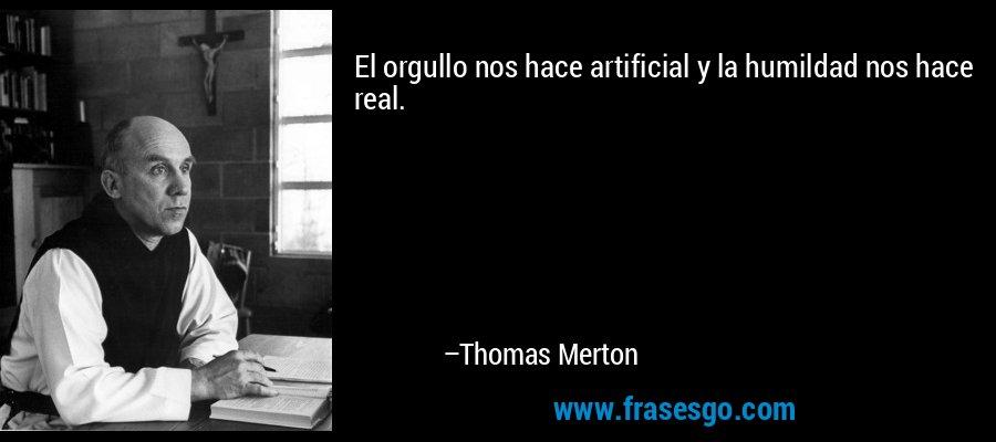 El orgullo nos hace artificial y la humildad nos hace real. – Thomas Merton