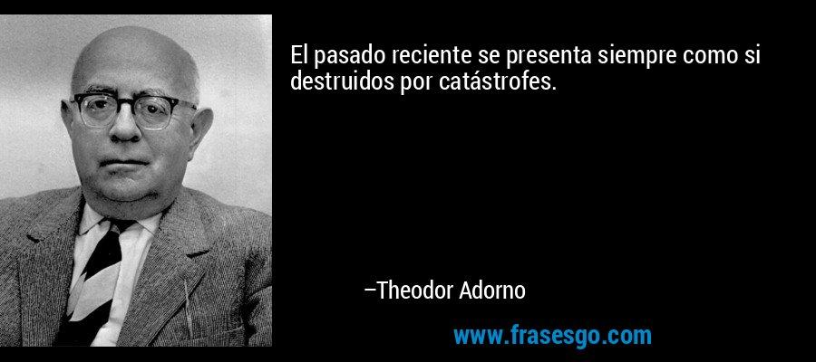 El pasado reciente se presenta siempre como si destruidos por catástrofes. – Theodor Adorno