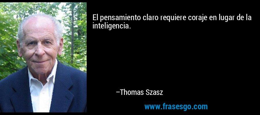 El pensamiento claro requiere coraje en lugar de la inteligencia. – Thomas Szasz