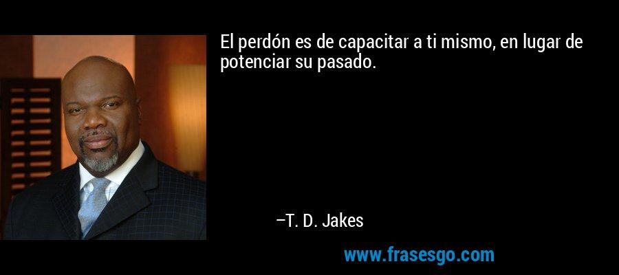 El perdón es de capacitar a ti mismo, en lugar de potenciar su pasado. – T. D. Jakes