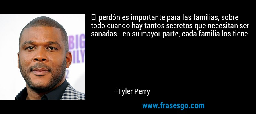 El perdón es importante para las familias, sobre todo cuando hay tantos secretos que necesitan ser sanadas - en su mayor parte, cada familia los tiene. – Tyler Perry