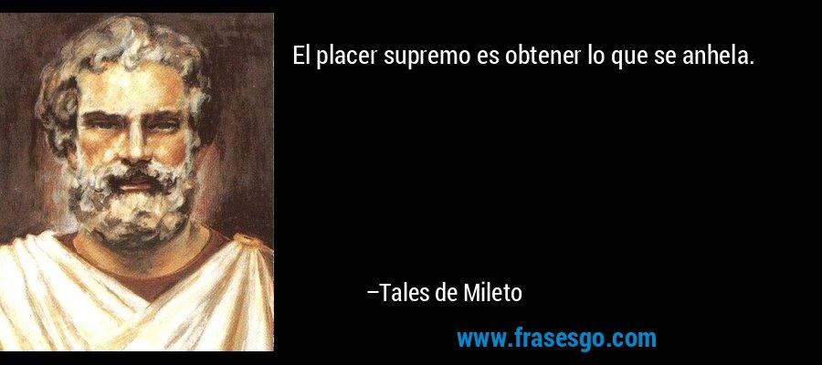 El placer supremo es obtener lo que se anhela. – Tales de Mileto