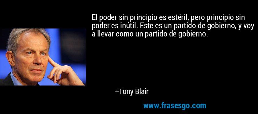 El poder sin principio es estéril, pero principio sin poder es inútil. Este es un partido de gobierno, y voy a llevar como un partido de gobierno. – Tony Blair