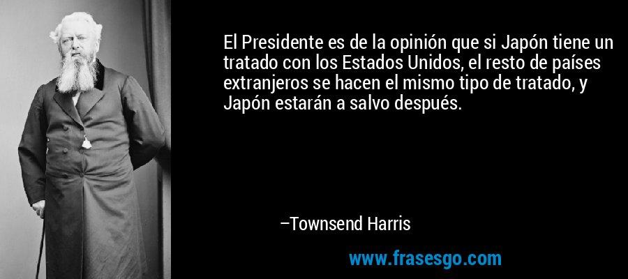 El Presidente es de la opinión que si Japón tiene un tratado con los Estados Unidos, el resto de países extranjeros se hacen el mismo tipo de tratado, y Japón estarán a salvo después. – Townsend Harris