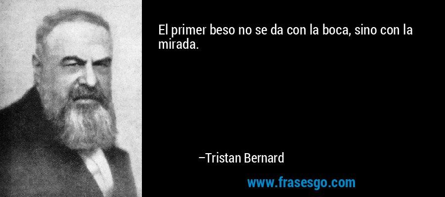 El primer beso no se da con la boca, sino con la mirada. – Tristan Bernard