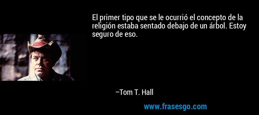 El primer tipo que se le ocurrió el concepto de la religión estaba sentado debajo de un árbol. Estoy seguro de eso. – Tom T. Hall
