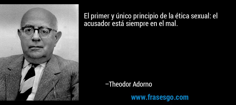 El primer y único principio de la ética sexual: el acusador está siempre en el mal. – Theodor Adorno