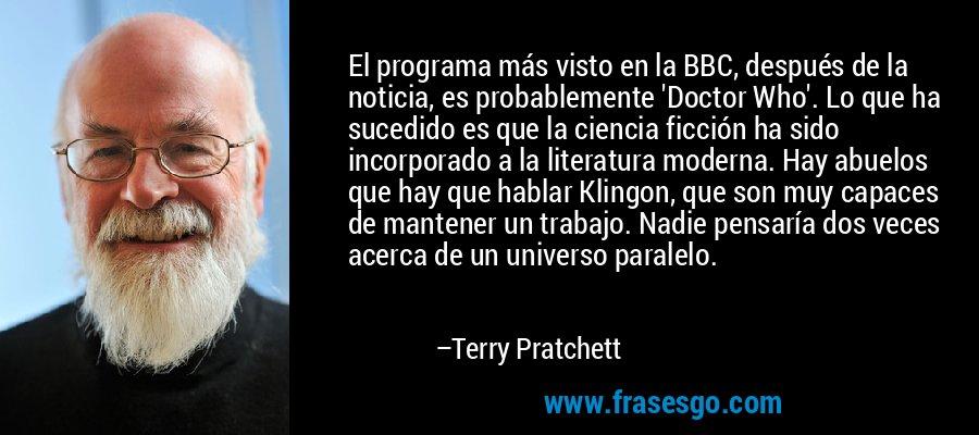 El programa más visto en la BBC, después de la noticia, es probablemente 'Doctor Who'. Lo que ha sucedido es que la ciencia ficción ha sido incorporado a la literatura moderna. Hay abuelos que hay que hablar Klingon, que son muy capaces de mantener un trabajo. Nadie pensaría dos veces acerca de un universo paralelo. – Terry Pratchett