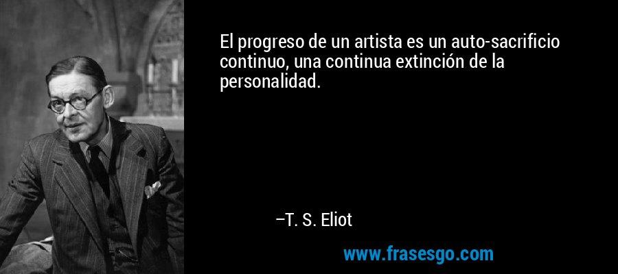 El progreso de un artista es un auto-sacrificio continuo, una continua extinción de la personalidad. – T. S. Eliot
