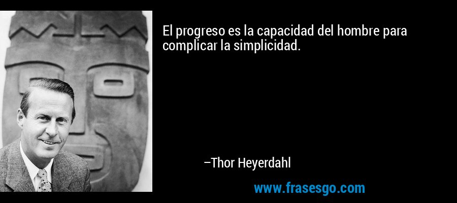 El progreso es la capacidad del hombre para complicar la simplicidad. – Thor Heyerdahl